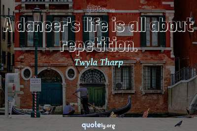Photo Quote of A dancer's life is all about repetition.