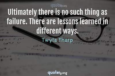 Photo Quote of Ultimately there is no such thing as failure. There are lessons learned in different ways.
