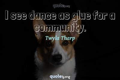 Photo Quote of I see dance as glue for a community.