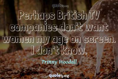Photo Quote of Perhaps British TV companies don't want women my age on screen. I don't know.