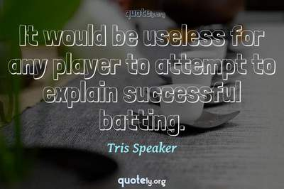 Photo Quote of It would be useless for any player to attempt to explain successful batting.