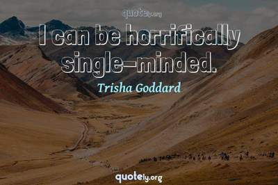 Photo Quote of I can be horrifically single-minded.