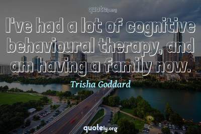 Photo Quote of I've had a lot of cognitive behavioural therapy, and am having a family now.