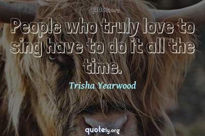 Photo Quote of People who truly love to sing have to do it all the time.