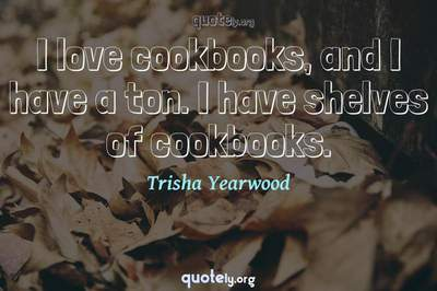 Photo Quote of I love cookbooks, and I have a ton. I have shelves of cookbooks.
