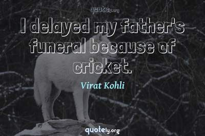Photo Quote of I delayed my father's funeral because of cricket.