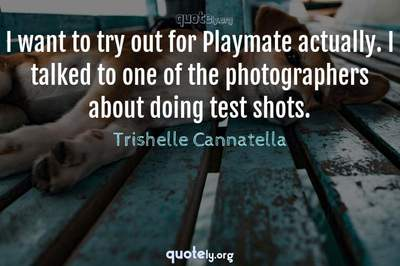 Photo Quote of I want to try out for Playmate actually. I talked to one of the photographers about doing test shots.