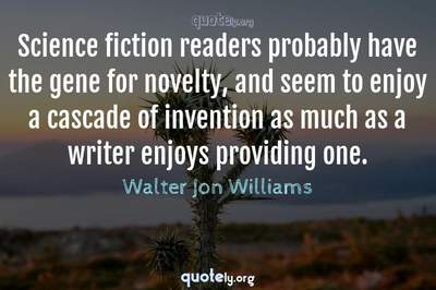 Photo Quote of Science fiction readers probably have the gene for novelty, and seem to enjoy a cascade of invention as much as a writer enjoys providing one.