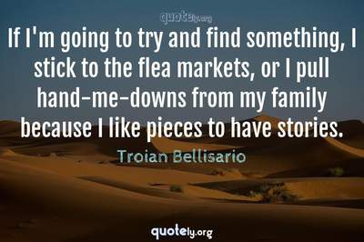 Photo Quote of If I'm going to try and find something, I stick to the flea markets, or I pull hand-me-downs from my family because I like pieces to have stories.