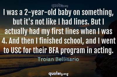 Photo Quote of I was a 2-year-old baby on something, but it's not like I had lines. But I actually had my first lines when I was 4. And then I finished school, and I went to USC for their BFA program in acting.