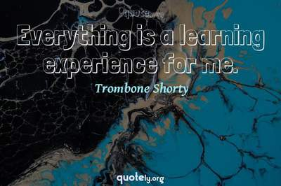 Photo Quote of Everything is a learning experience for me.