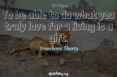 Photo Quote of To be able to do what you truly love for a living is a gift.