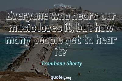 Photo Quote of Everyone who hears our music loves it, but how many people get to hear it?