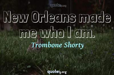 Photo Quote of New Orleans made me who I am.