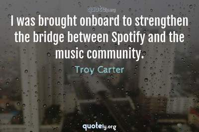 Photo Quote of I was brought onboard to strengthen the bridge between Spotify and the music community.