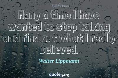 Photo Quote of Many a time I have wanted to stop talking and find out what I really believed.