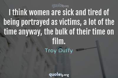 Photo Quote of I think women are sick and tired of being portrayed as victims, a lot of the time anyway, the bulk of their time on film.