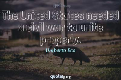 Photo Quote of The United States needed a civil war to unite properly.