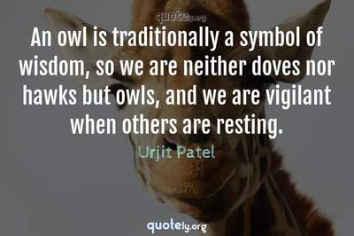 Photo Quote of An owl is traditionally a symbol of wisdom, so we are neither doves nor hawks but owls, and we are vigilant when others are resting.