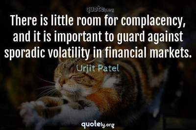 Photo Quote of There is little room for complacency, and it is important to guard against sporadic volatility in financial markets.