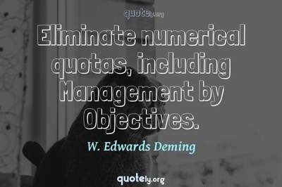 Photo Quote of Eliminate numerical quotas, including Management by Objectives.