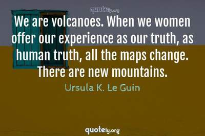 Photo Quote of We are volcanoes. When we women offer our experience as our truth, as human truth, all the maps change. There are new mountains.