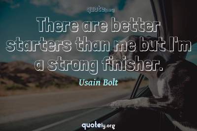 Photo Quote of There are better starters than me but I'm a strong finisher.