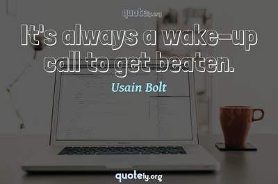 Photo Quote of It's always a wake-up call to get beaten.