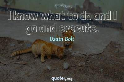 Photo Quote of I know what to do and I go and execute.