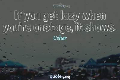 Photo Quote of If you get lazy when you're onstage, it shows.