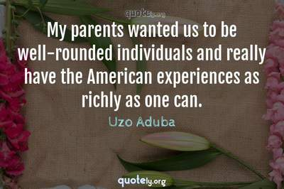 Photo Quote of My parents wanted us to be well-rounded individuals and really have the American experiences as richly as one can.