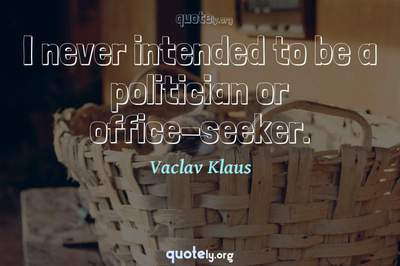 Photo Quote of I never intended to be a politician or office-seeker.