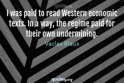 Photo Quote of I was paid to read Western economic texts. In a way, the regime paid for their own undermining.