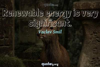 Photo Quote of Renewable energy is very significant.