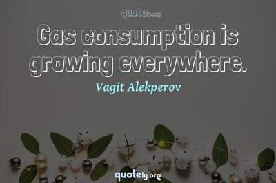 Photo Quote of Gas consumption is growing everywhere.