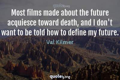 Photo Quote of Most films made about the future acquiesce toward death, and I don't want to be told how to define my future.