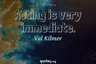 Photo Quote of Acting is very immediate.