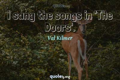 Photo Quote of I sang the songs in 'The Doors'.