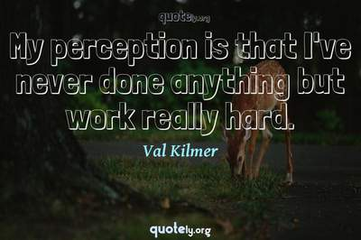 Photo Quote of My perception is that I've never done anything but work really hard.
