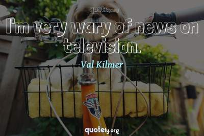 Photo Quote of I'm very wary of news on television.