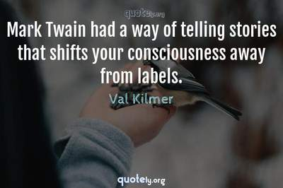 Photo Quote of Mark Twain had a way of telling stories that shifts your consciousness away from labels.