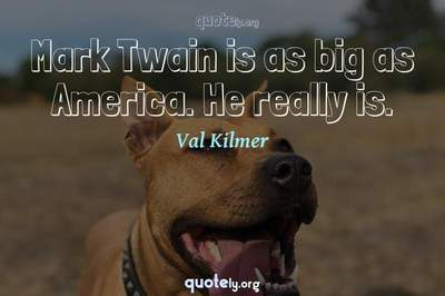 Photo Quote of Mark Twain is as big as America. He really is.