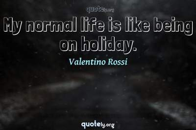 Photo Quote of My normal life is like being on holiday.
