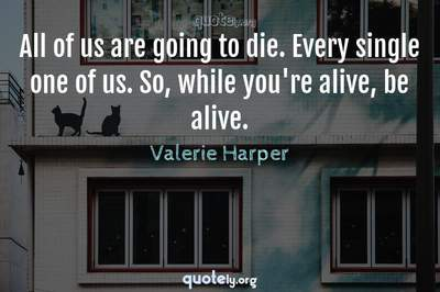Photo Quote of All of us are going to die. Every single one of us. So, while you're alive, be alive.