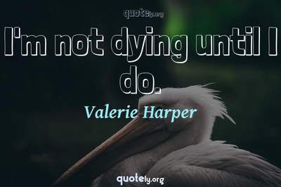 Photo Quote of I'm not dying until I do.