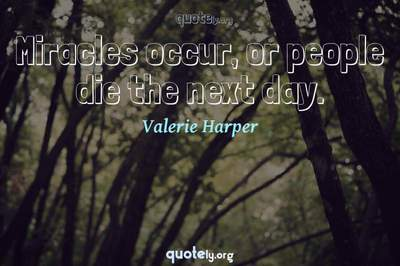 Photo Quote of Miracles occur, or people die the next day.