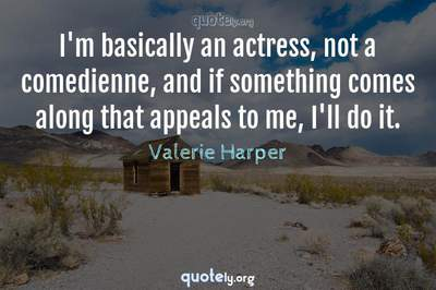 Photo Quote of I'm basically an actress, not a comedienne, and if something comes along that appeals to me, I'll do it.