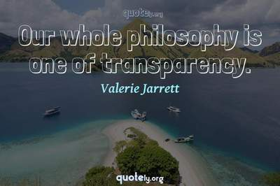 Photo Quote of Our whole philosophy is one of transparency.