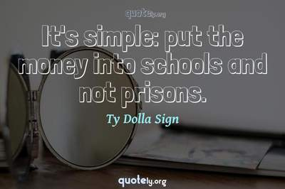 Photo Quote of It's simple: put the money into schools and not prisons.
