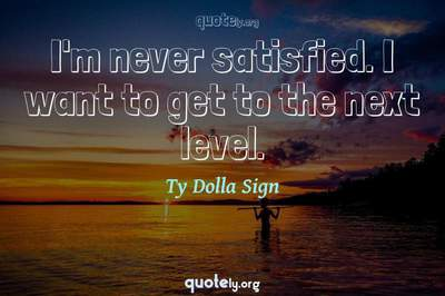 Photo Quote of I'm never satisfied. I want to get to the next level.